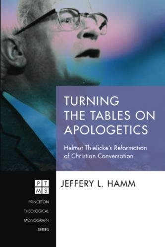 Turning the Tables on Apologetics: Helmut Thielicke's Reformation of Christian Conversation (Princeton Theological Monograph)