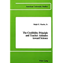 The Credibility Principle and Teacher Attitudes Toward Science: 003 (American University Studies Series 14: Education) by Ralph E Martin (1984-12-31)