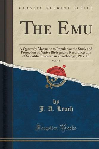 Download The Emu, Vol. 17: A Quarterly Magazine to Popularize the Study and Protection of Native Birds and to Record Results of Scientific Research in Ornithology; 1917-18 (Classic Reprint) pdf