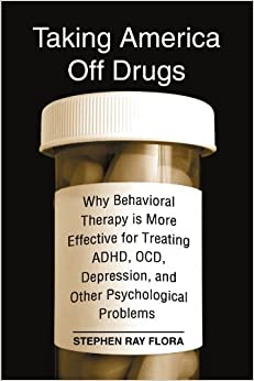 Book Taking America Off Drugs: Why Behavioral Therapy Is More Effective for Treating ADHD, OCD, Depression, and Other Psychological Problems by Stephen Ray Flora (2007-08-09)
