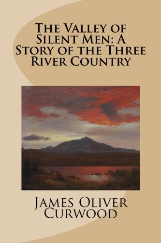 The Valley of Silent Men: A Story of the Three River Country