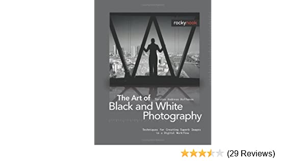 The art of black and white photography techniques for creating superb images in a digital workflow torsten andreas hoffmann 9781933952277 amazon com
