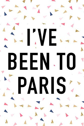 I've Been To Paris: A 6x9 Inch Matte Softcover Journal Notebook With 120 Blank Lined Pages And A Popular Wanderlust European Holiday Cover Slogan (Trip Paris)
