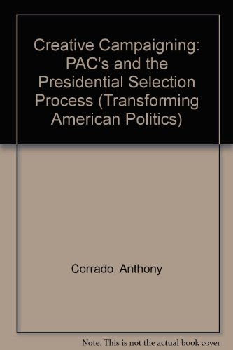 Creative Campaigning: Pacs And The Presidential Selection Process (Transforming American Politics)