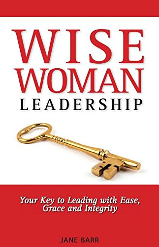 Wisewoman Leadership: Your Key to Leading with Ease, Grace and Integrity
