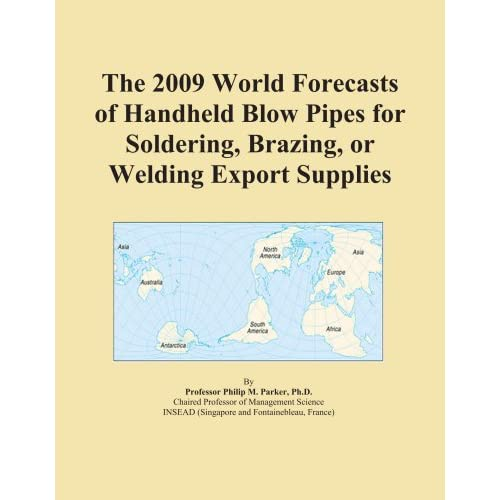 The 2009 World Forecasts of Handheld Blow Pipes for Soldering, Brazing, or Welding Export Supplies Icon Group International