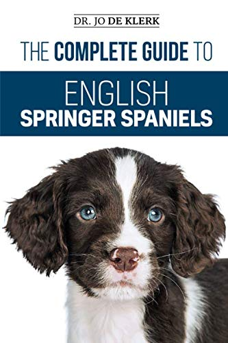 (The Complete Guide to English Springer Spaniels: Learn the Basics of Training, Nutrition, Recall, Hunting, Grooming, Health Care and more )