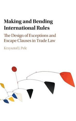 Making and Bending International Rules: The Design of Exceptions and Escape Clauses in Trade Law by Krzysztof J Pelc