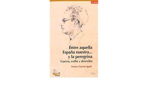 Entre aquella España nuestra... y la peregrina, 2a ed.: Guerra, exilio y desexilio: 5 La Nau Solidària: Amazon.es: García Igual, Arturo: Libros