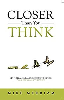 Closer Than You Think: Six Fundamental Questions to Ignite Your Personal Evolution by [Merriam, Mike]