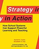 Strategy in Action : How School Systems Can Support Powerful Learning and Teaching, Curtis, Rachel E. and City, Elizabeth A., 1934742317