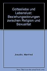 Gottesliebe und Lebenslust. Beziehungsstörungen zwischen Religion und Sexualität