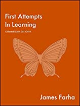 FIRST ATTEMPTS IN LEARNING: COLLECTED ESSAYS 2013-2016