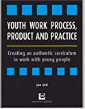 Youth Work Process, Product and Practice : Creating an Authentic Curriculum in Work with Young People, Ord, Jon, 1905541112