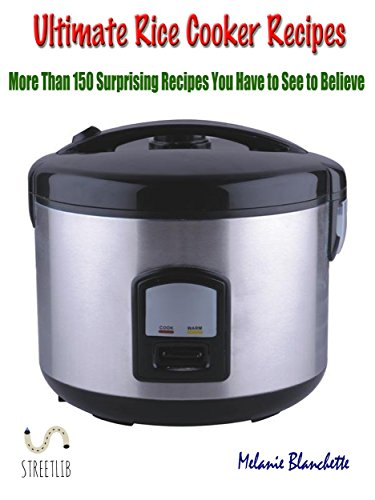 Ultimate Rice Cooker Recipes : More Than 150 Surprising Recipes You Have to See to Believe by Melanie Blanchette