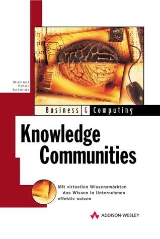 Knowledge Communities . Mit virtuellen Wissensmärkten Wissen in Unternehmen effektiv (Business & Computing)