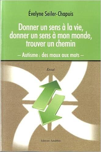 Livres téléchargeant ipod Donner un sens à la vie, donner un sens à mon monde, trouver un chemin. Autisme : des maux aux mots in French PDF FB2 iBook 2310014613