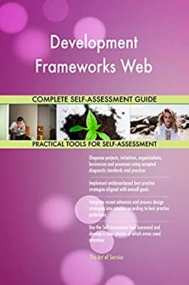 Development Frameworks Web All-Inclusive Self-Assessment - More than 660 Success Criteria, Instant Visual Insights, Comprehensive Spreadsheet Dashboard, Auto-Prioritized for Quick Results
