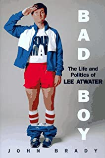 Bad Boy The Life And Politics Of Lee Atwater