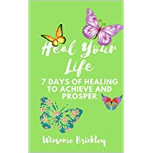 Heal Your Life: 7 Days of Healing to Achieve and Prosper