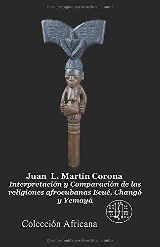 Interpretacion y Comparacion de las Religiones Afrocubanas: Ecue, Chango y Yemaya por Juan L. Martin Corona,Angel Rodriguez Ph.D.