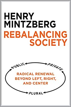 Rebalancing Society: Radical Renewal Beyond Left, Right, and Center by [Mintzberg, Henry]
