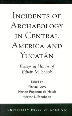 Incidents of Archaeology in Central America and Yucatan: Essays in Honor of Edwin M. Shook