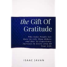The Gift Of Gratitude: Why Some People Get More In Life Than Others And How To Experience Increase In every Area Of Your Life