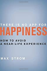 There Is No App for Happiness: How to Avoid a Near-Life Experience by Max Strom (2013-08-01) Hardcover