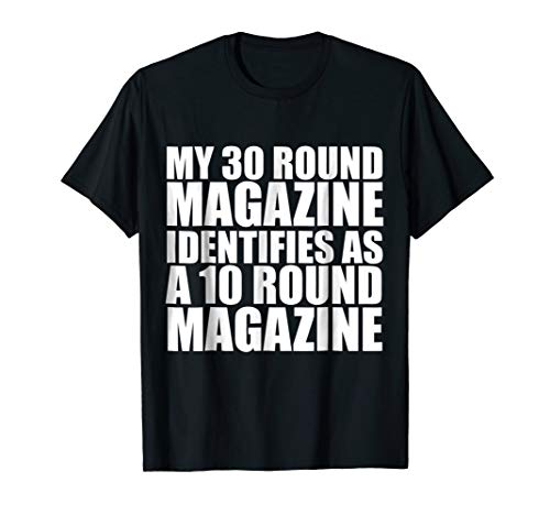 My 30 Round Mag Identifies as a 10 Round Mag T-Shirt AR-15