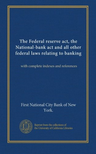 The Federal Reserve Act  The National Bank Act And All Other Federal Laws Relating To Banking  With Complete Indexes And References