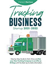 Trucking Business Startup 2021-2022: Step-by-Step Guide to Start, Grow and Run your Own Trucking Company in as Little as 30 Days with the Most Up-to-Date Information