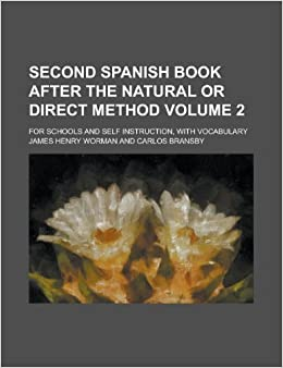 Second Spanish book after the natural or direct method; for schools and self instruction, with vocabulary Volume 2: James Henry Worman: 9781230164410: ...