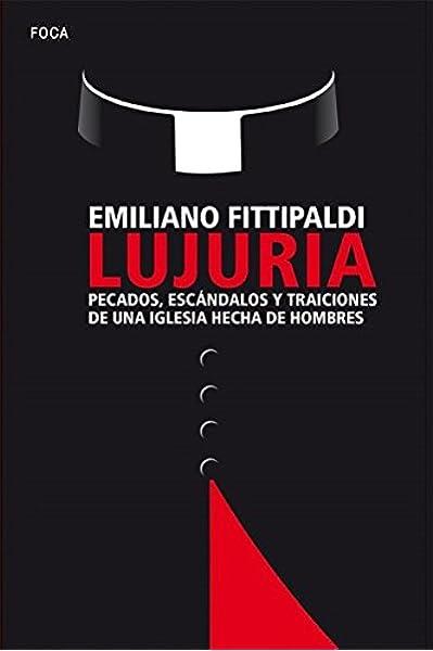 LUJURIA. Pecados, escándalos y traiciones de una Iglesia hecha de hombres: 155 Investigación: Amazon.es: Fittipaldi, Emiliano, Cáceres, Pilar: Libros