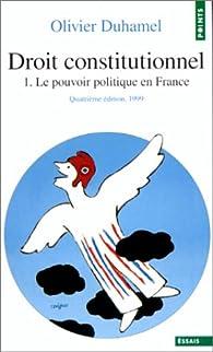 Droit constitutionnel. Tome I. Le Pouvoir politique en France par Olivier Duhamel