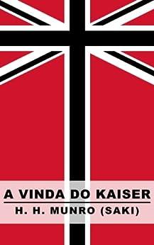 A Vinda do Kaiser: Uma História de Londres sob a Casa de Hohenzollern por [Munro, H. H.]