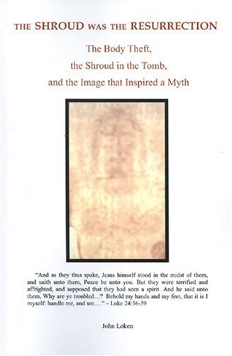 The Shroud Was the Resurrection: The Body Theft, the Shroud in the Tomb, and the Image that Inspired a Myth John Loken