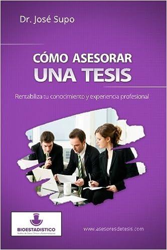 Book C?mo asesorar una tesis: Rentabiliza tu conocimiento y experiencia profesional (Spanish Edition) by Dr. Jos? Supo (2013-11-16)
