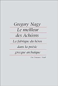 Le meilleur des Achéens: La fabrique du héros dans la poésie grecque archaïque par Gregory Nagy