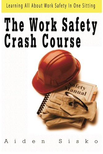 The Work Safety Crash Course: Learning All About Work Safety In One Sitting pdf epub