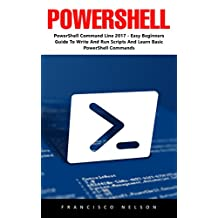 PowerShell: PowerShell Command Line 2017 - Easy Beginners Guide To Write And Run Scripts And Learn Basic PowerShell Commands!