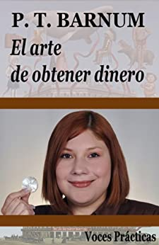 El arte de obtener dinero (Edición anotada) (Voces Prácticas nº 1) (Spanish Edition) by [Barnum, P. T.]