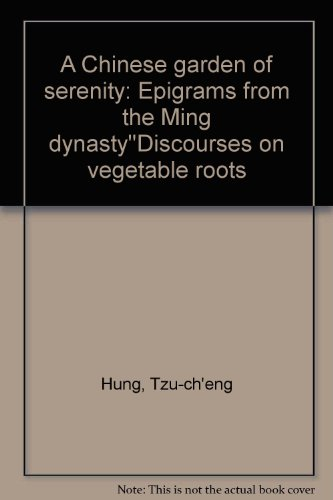 Chinese Garden of Serenity, A: Epigrams from the Ming Dynasty 'Discourses on Vegetable Roots' (Vegetable Roots Discourse)