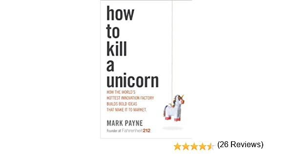 How to Kill a Unicorn: How the Worlds Hottest Innovation Factory ...