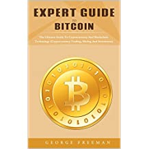 Expert Guide To Bitcoin: The Guide To Cryptocurrency And Blockchain Technology, Trading, Mining And Investment
