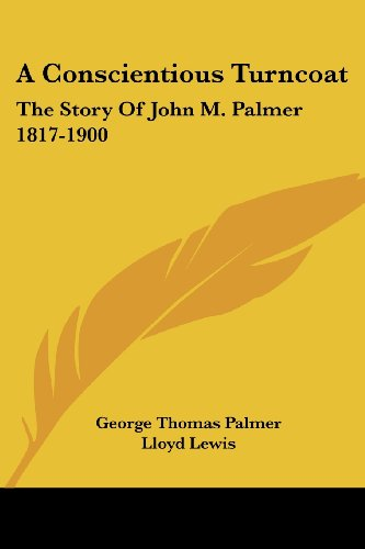 A Conscientious Turncoat: The Story Of John M. Palmer 1817-1900