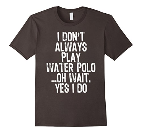 Men's I Don't Always Play Water Polo ...Oh Wait, Yes I Do T-shirt Small Asphalt