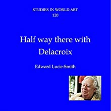 Halfway There with Delacroix: Studies in World Art, Book 120 Audiobook by Edward Lucie-Smith Narrated by Tim Carper