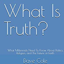 WHAT IS TRUTH?: WHAT MILLENNIALS NEED TO KNOW ABOUT POLITICS, RELIGION, AND THE FUTURE OF EARTH