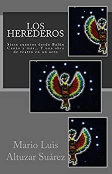 Los Herederos: Siete cuentos desde Balún Canán y más... Y una obra de teatro en un acto (Spanish Edition) by [Suárez, Mario Altuzar]